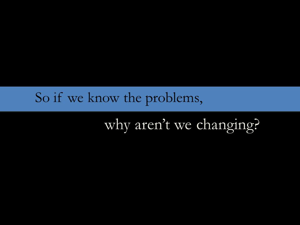 So if we know the problems, why aren't we changing