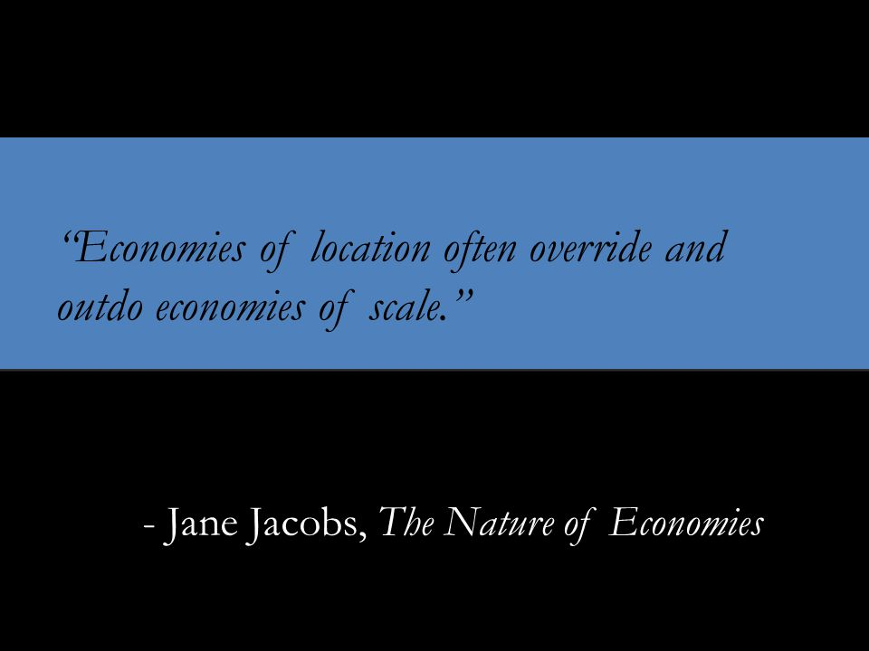 Economies of location often override and outdo economies of scale. - Jane Jacobs, The Nature of Economies