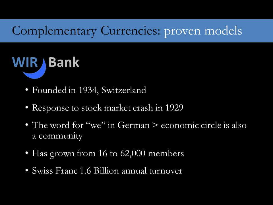 Complementary Currencies: proven models WIR Bank Founded in 1934, Switzerland Response to stock market crash in 1929 The word for we in German > economic circle is also a community Has grown from 16 to 62,000 members Swiss Franc 1.6 Billion annual turnover