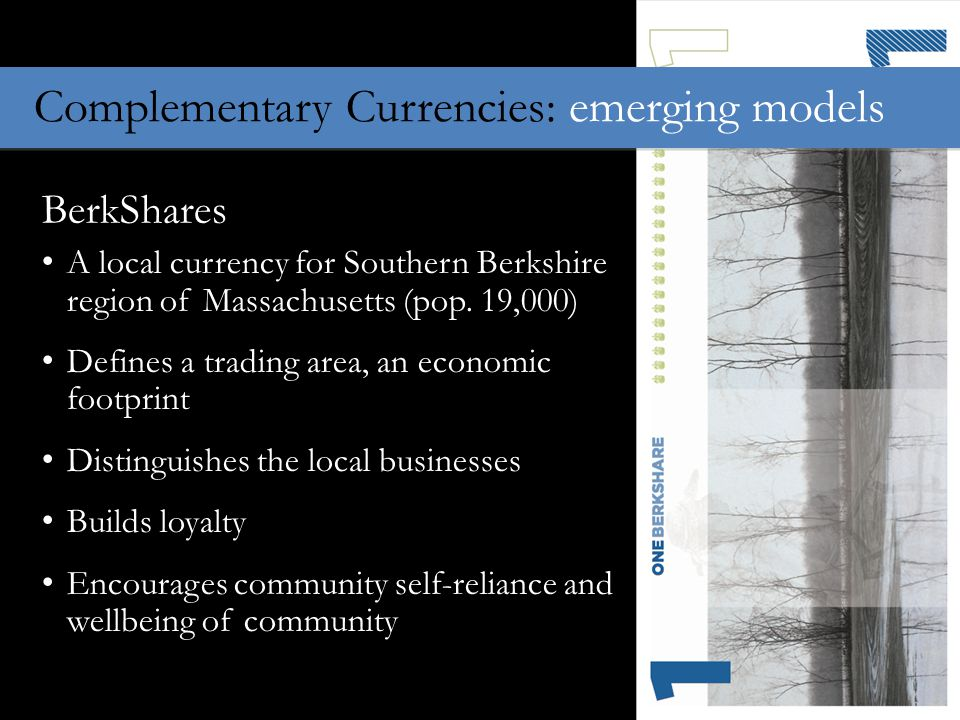 Complementary Currencies: emerging models BerkShares A local currency for Southern Berkshire region of Massachusetts (pop.