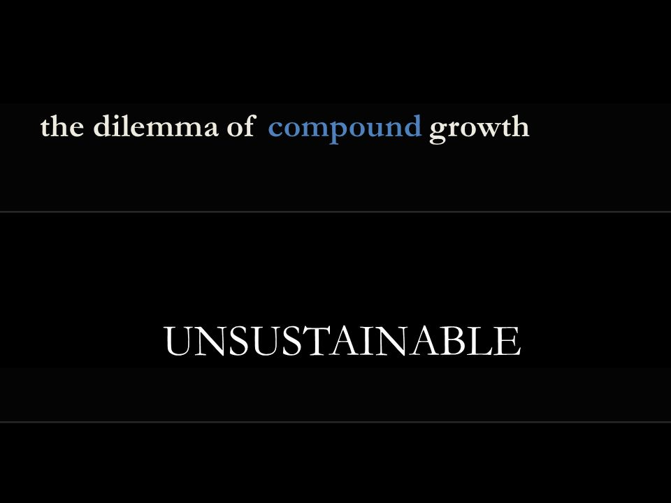 the dilemma of compound growth UNSUSTAINABLE