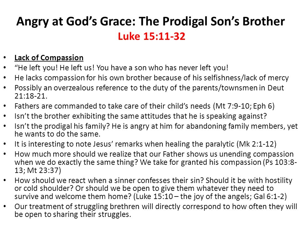 Angry at God's Grace: The Prodigal Son's Brother Luke 15:11-32 Envy (and GREED!) The Father divides the inheritance for both sons, but he is still receiving an income as he is still the head of the household and all business in the family.