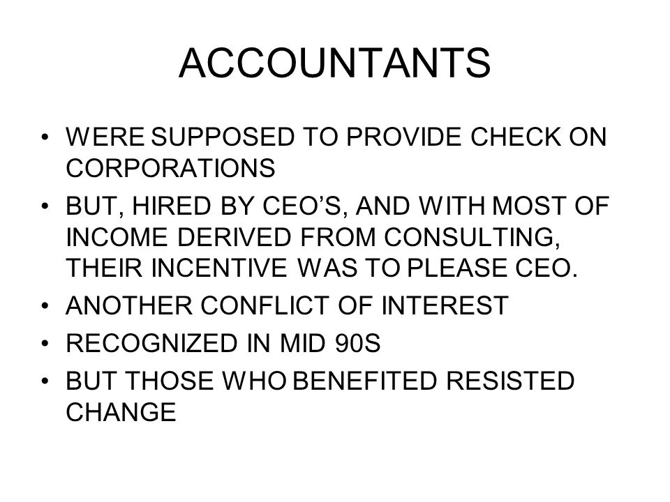 ACCOUNTANTS WERE SUPPOSED TO PROVIDE CHECK ON CORPORATIONS BUT, HIRED BY CEO'S, AND WITH MOST OF INCOME DERIVED FROM CONSULTING, THEIR INCENTIVE WAS TO PLEASE CEO.