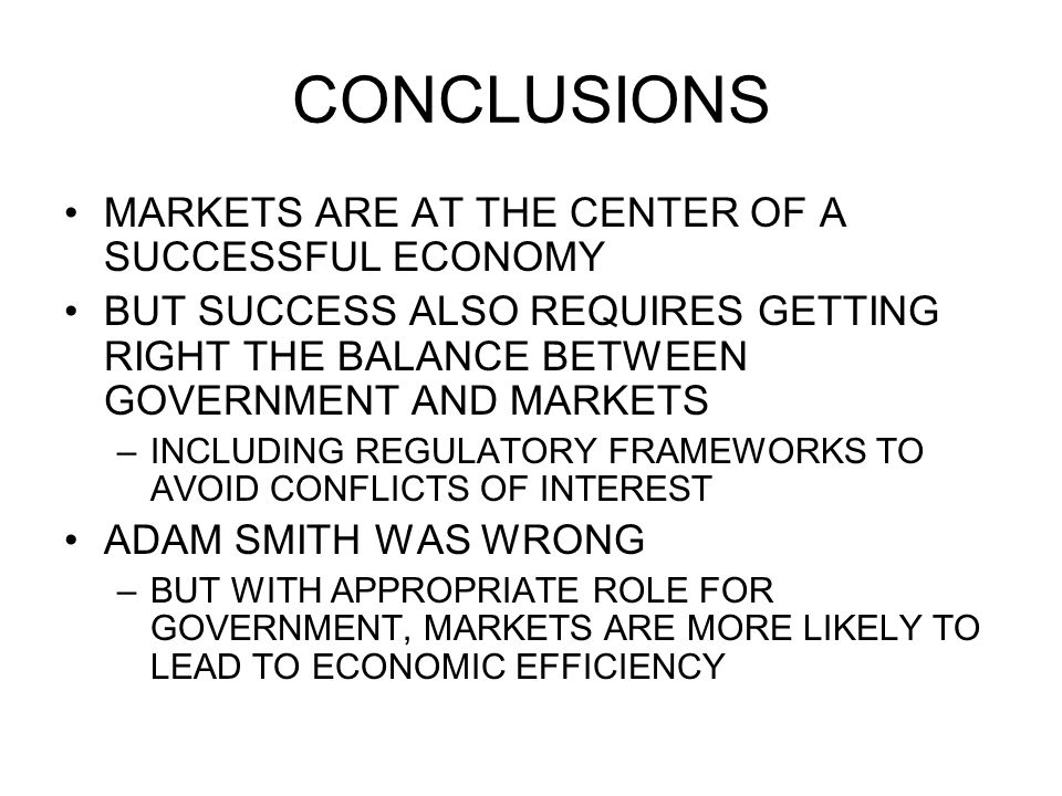 CONCLUSIONS MARKETS ARE AT THE CENTER OF A SUCCESSFUL ECONOMY BUT SUCCESS ALSO REQUIRES GETTING RIGHT THE BALANCE BETWEEN GOVERNMENT AND MARKETS –INCLUDING REGULATORY FRAMEWORKS TO AVOID CONFLICTS OF INTEREST ADAM SMITH WAS WRONG –BUT WITH APPROPRIATE ROLE FOR GOVERNMENT, MARKETS ARE MORE LIKELY TO LEAD TO ECONOMIC EFFICIENCY