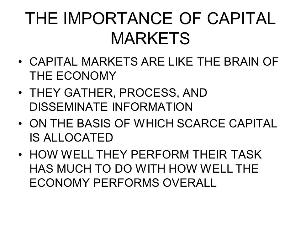 THE IMPORTANCE OF CAPITAL MARKETS CAPITAL MARKETS ARE LIKE THE BRAIN OF THE ECONOMY THEY GATHER, PROCESS, AND DISSEMINATE INFORMATION ON THE BASIS OF WHICH SCARCE CAPITAL IS ALLOCATED HOW WELL THEY PERFORM THEIR TASK HAS MUCH TO DO WITH HOW WELL THE ECONOMY PERFORMS OVERALL