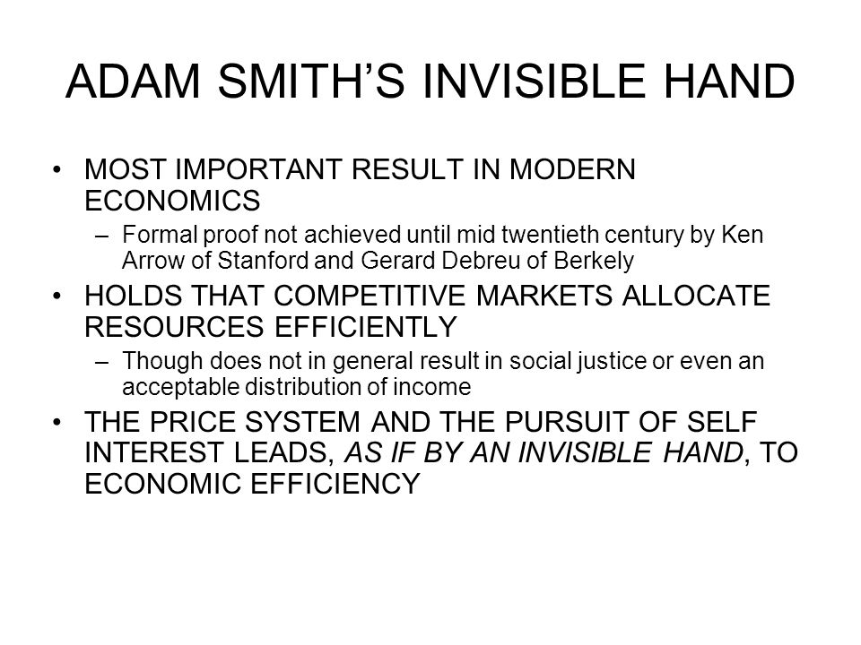 ADAM SMITH'S INVISIBLE HAND MOST IMPORTANT RESULT IN MODERN ECONOMICS –Formal proof not achieved until mid twentieth century by Ken Arrow of Stanford and Gerard Debreu of Berkely HOLDS THAT COMPETITIVE MARKETS ALLOCATE RESOURCES EFFICIENTLY –Though does not in general result in social justice or even an acceptable distribution of income THE PRICE SYSTEM AND THE PURSUIT OF SELF INTEREST LEADS, AS IF BY AN INVISIBLE HAND, TO ECONOMIC EFFICIENCY