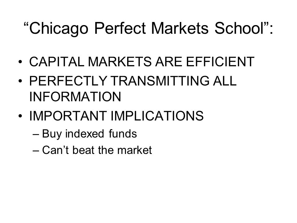 Chicago Perfect Markets School : CAPITAL MARKETS ARE EFFICIENT PERFECTLY TRANSMITTING ALL INFORMATION IMPORTANT IMPLICATIONS –Buy indexed funds –Can't beat the market