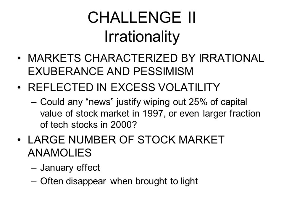 CHALLENGE II Irrationality MARKETS CHARACTERIZED BY IRRATIONAL EXUBERANCE AND PESSIMISM REFLECTED IN EXCESS VOLATILITY –Could any news justify wiping out 25% of capital value of stock market in 1997, or even larger fraction of tech stocks in 2000.