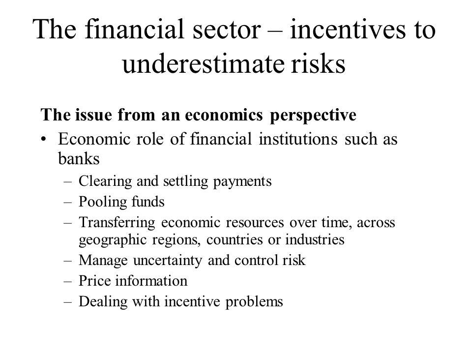 So, widespread bank failure very damaging And, performance of these functions requires integrity and prudence on the part of bankers Dangerous incentive pattern in combination of the bonus culture of banks and the safety net provided by the government… …for employees and especially managers… …benefits for shareholders less clear Direct culpability but also disaster myopia