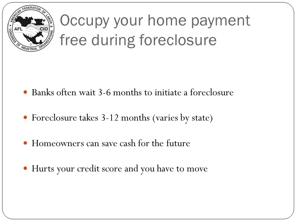 Occupy your home payment free during foreclosure Banks often wait 3-6 months to initiate a foreclosure Foreclosure takes 3-12 months (varies by state)