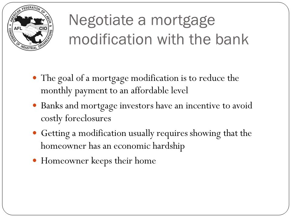 Negotiate a mortgage modification with the bank The goal of a mortgage modification is to reduce the monthly payment to an affordable level Banks and mortgage investors have an incentive to avoid costly foreclosures Getting a modification usually requires showing that the homeowner has an economic hardship Homeowner keeps their home