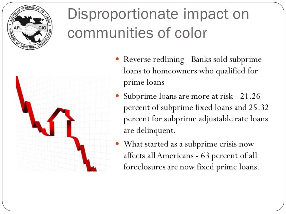 Disproportionate impact on communities of color Reverse redlining - Banks sold subprime loans to homeowners who qualified for prime loans Subprime loans are more at risk percent of subprime fixed loans and percent for subprime adjustable rate loans are delinquent.