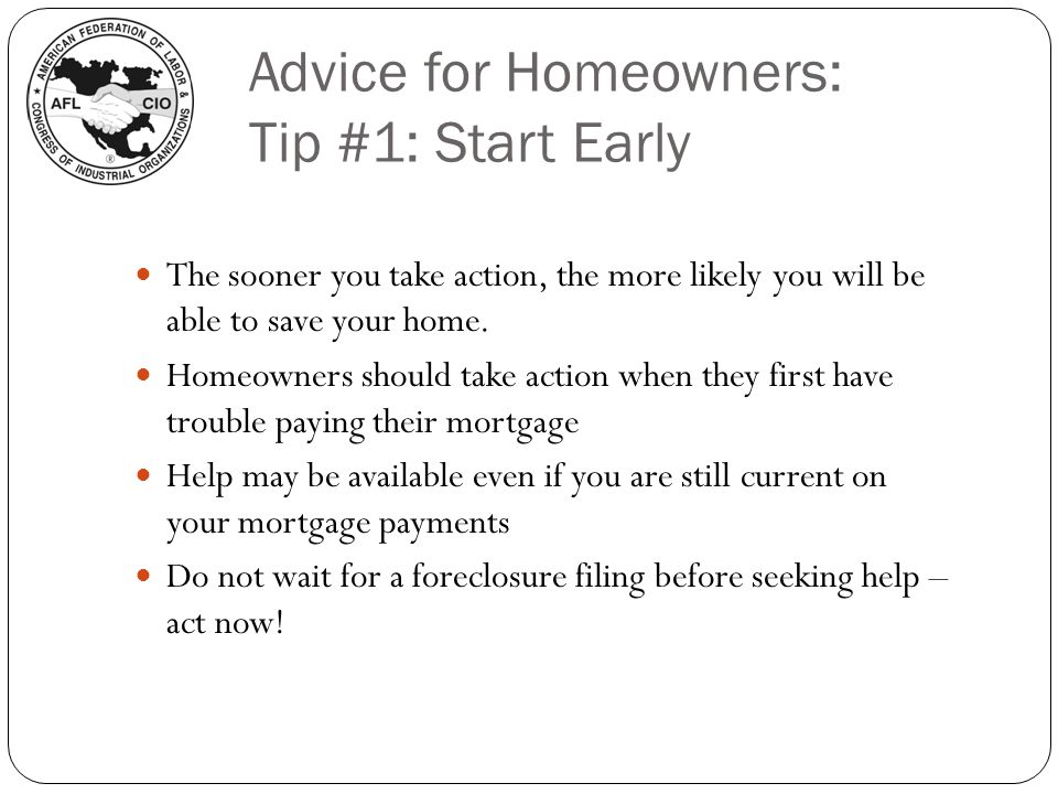 Advice for Homeowners: Tip #1: Start Early The sooner you take action, the more likely you will be able to save your home. Homeowners should take acti
