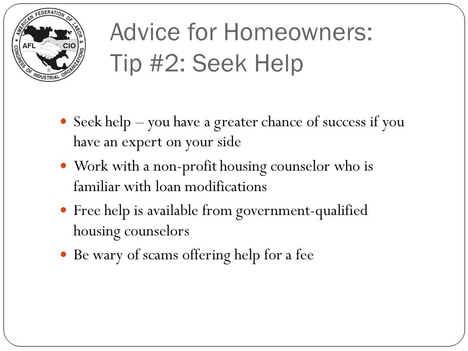 Advice for Homeowners: Tip #2: Seek Help Seek help – you have a greater chance of success if you have an expert on your side Work with a non-profit housing counselor who is familiar with loan modifications Free help is available from government-qualified housing counselors Be wary of scams offering help for a fee
