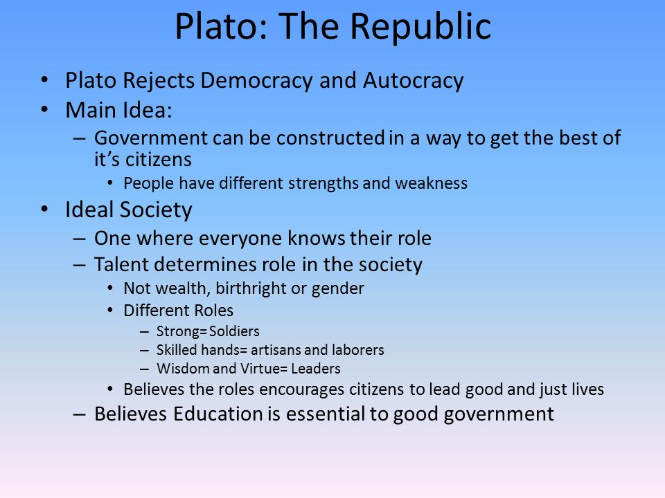 Plato: The Republic continue Children= property of the government – Loyalty to state not parents – Power never hereditary – Children will be educated based of their own merit and skills Division of labor – Populace (People) – Administrators (Warriors) – Rulers