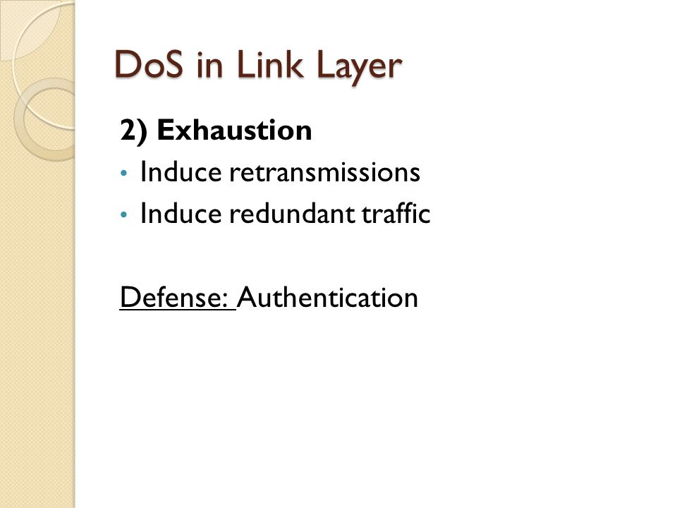 DoS in Link Layer 2) Exhaustion Induce retransmissions Induce redundant traffic Defense: Authentication