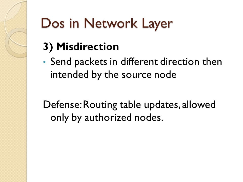 Dos in Network Layer 3) Misdirection Send packets in different direction then intended by the source node Defense: Routing table updates, allowed only