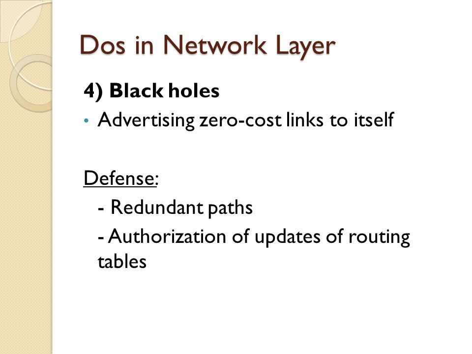Dos in Network Layer 4) Black holes Advertising zero-cost links to itself Defense: - Redundant paths - Authorization of updates of routing tables