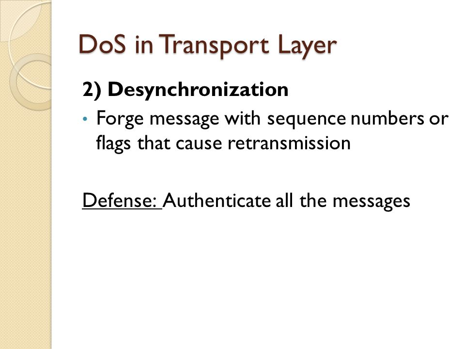 DoS in Transport Layer 2) Desynchronization Forge message with sequence numbers or flags that cause retransmission Defense: Authenticate all the messa