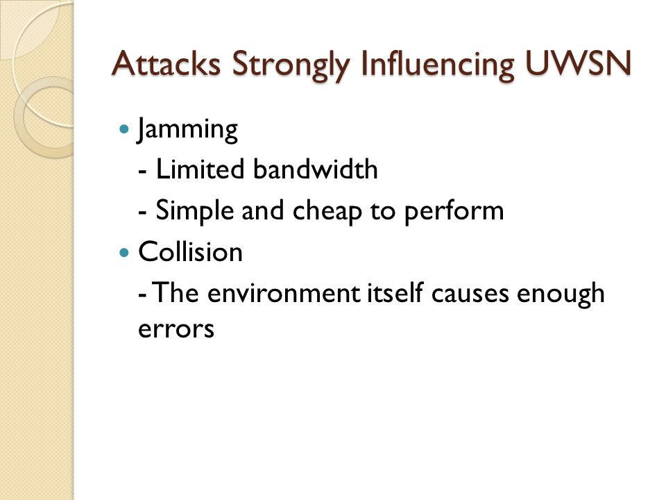 Attacks Strongly Influencing UWSN Jamming - Limited bandwidth - Simple and cheap to perform Collision - The environment itself causes enough errors