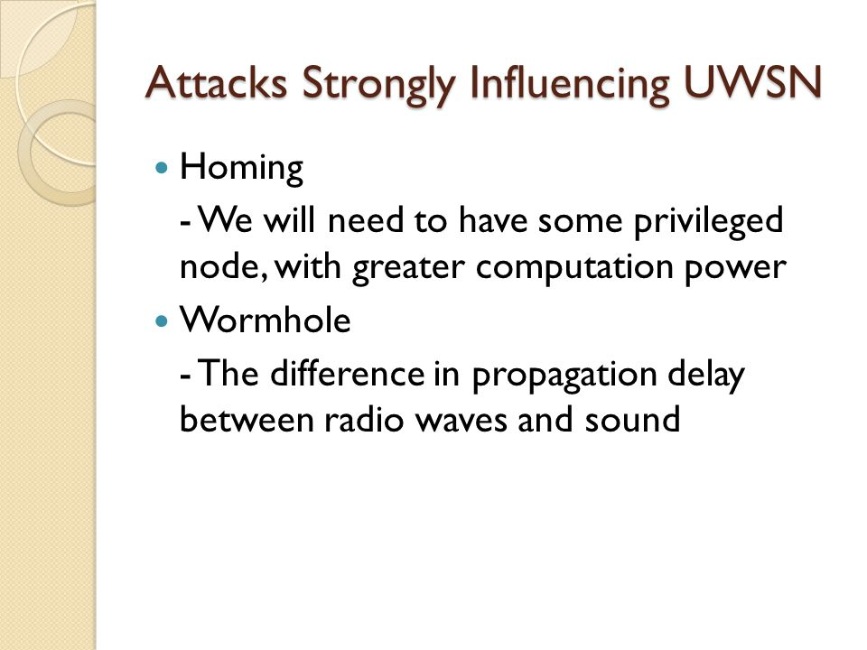 Attacks Strongly Influencing UWSN Homing - We will need to have some privileged node, with greater computation power Wormhole - The difference in prop