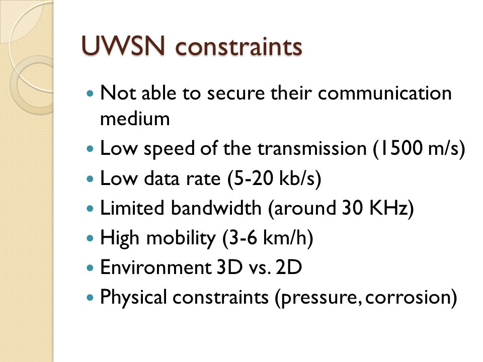 UWSN constraints Not able to secure their communication medium Low speed of the transmission (1500 m/s) Low data rate (5-20 kb/s) Limited bandwidth (a