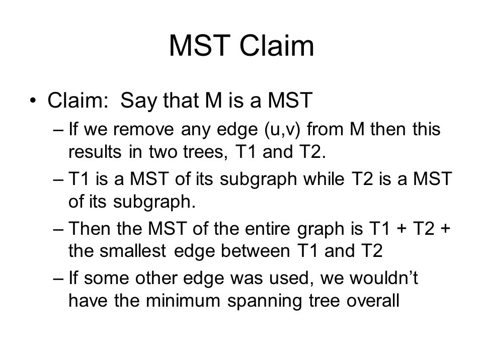 MST Claim Claim: Say that M is a MST –If we remove any edge (u,v) from M then this results in two trees, T1 and T2. –T1 is a MST of its subgraph while