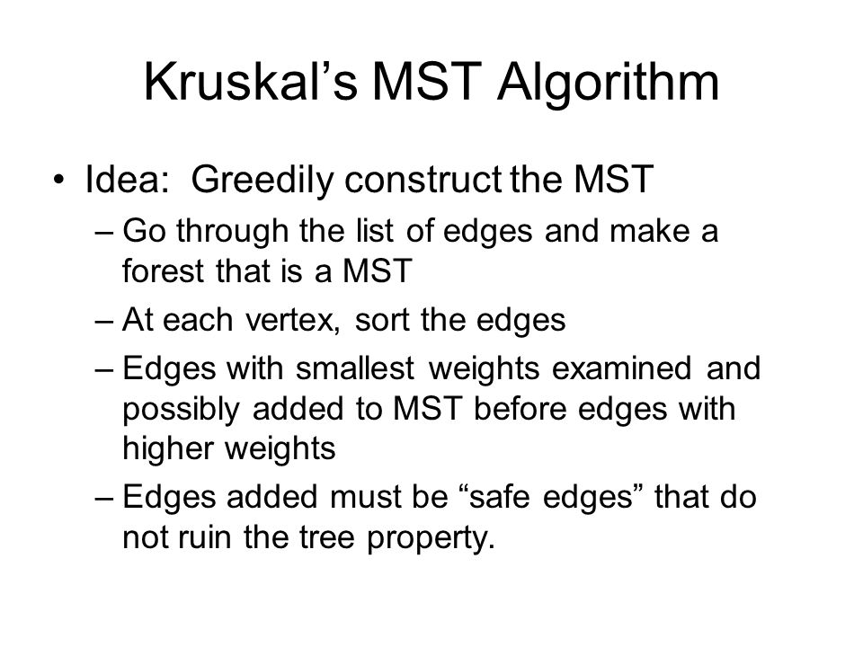 Kruskal's MST Algorithm Idea: Greedily construct the MST –Go through the list of edges and make a forest that is a MST –At each vertex, sort the edges