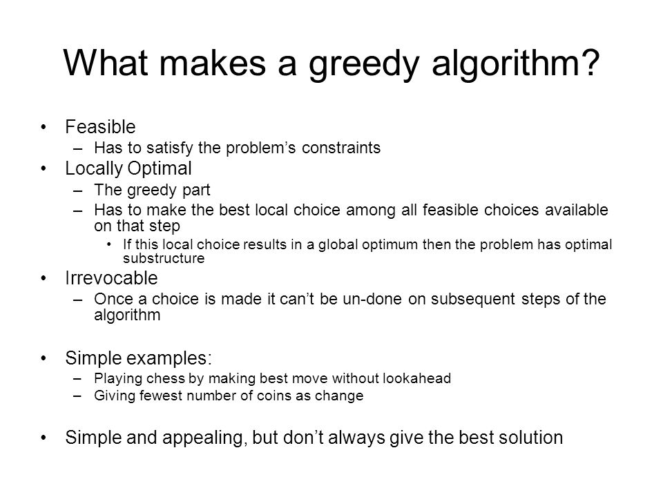 What makes a greedy algorithm? Feasible –Has to satisfy the problem's constraints Locally Optimal –The greedy part –Has to make the best local choice