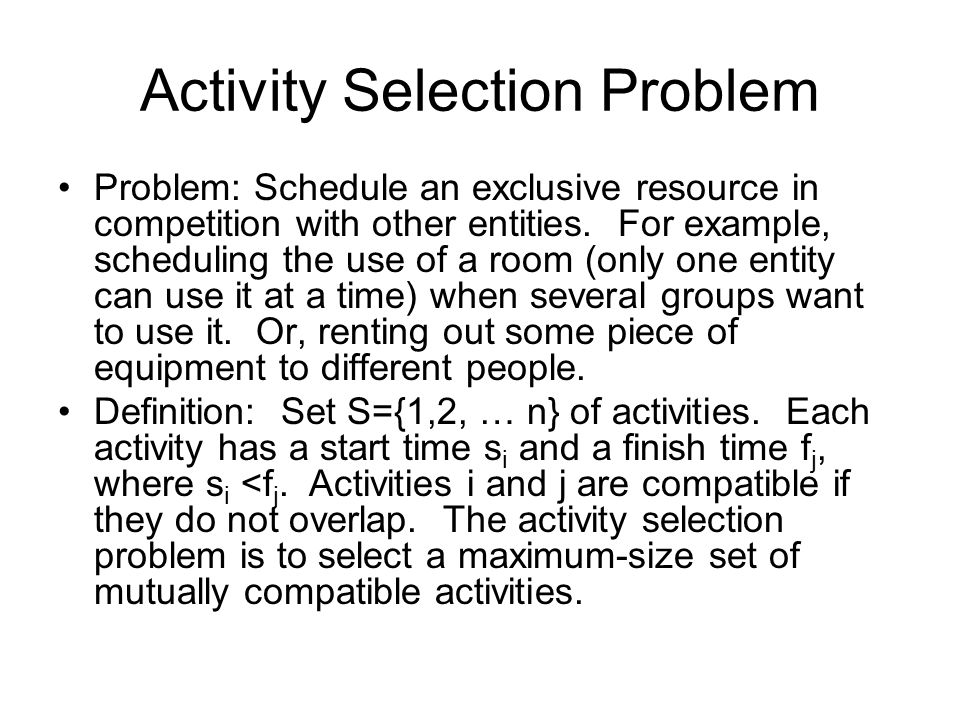 Activity Selection Problem Problem: Schedule an exclusive resource in competition with other entities.