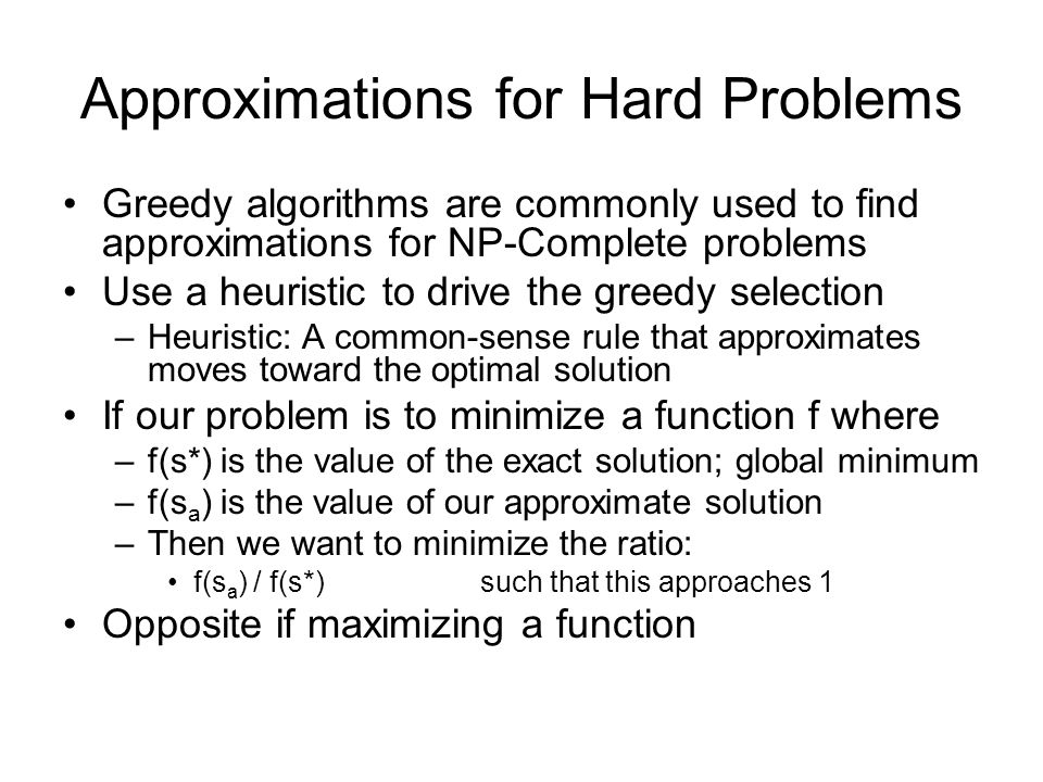 Approximations for Hard Problems Greedy algorithms are commonly used to find approximations for NP-Complete problems Use a heuristic to drive the greedy selection –Heuristic: A common-sense rule that approximates moves toward the optimal solution If our problem is to minimize a function f where –f(s*) is the value of the exact solution; global minimum –f(s a ) is the value of our approximate solution –Then we want to minimize the ratio: f(s a ) / f(s*) such that this approaches 1 Opposite if maximizing a function