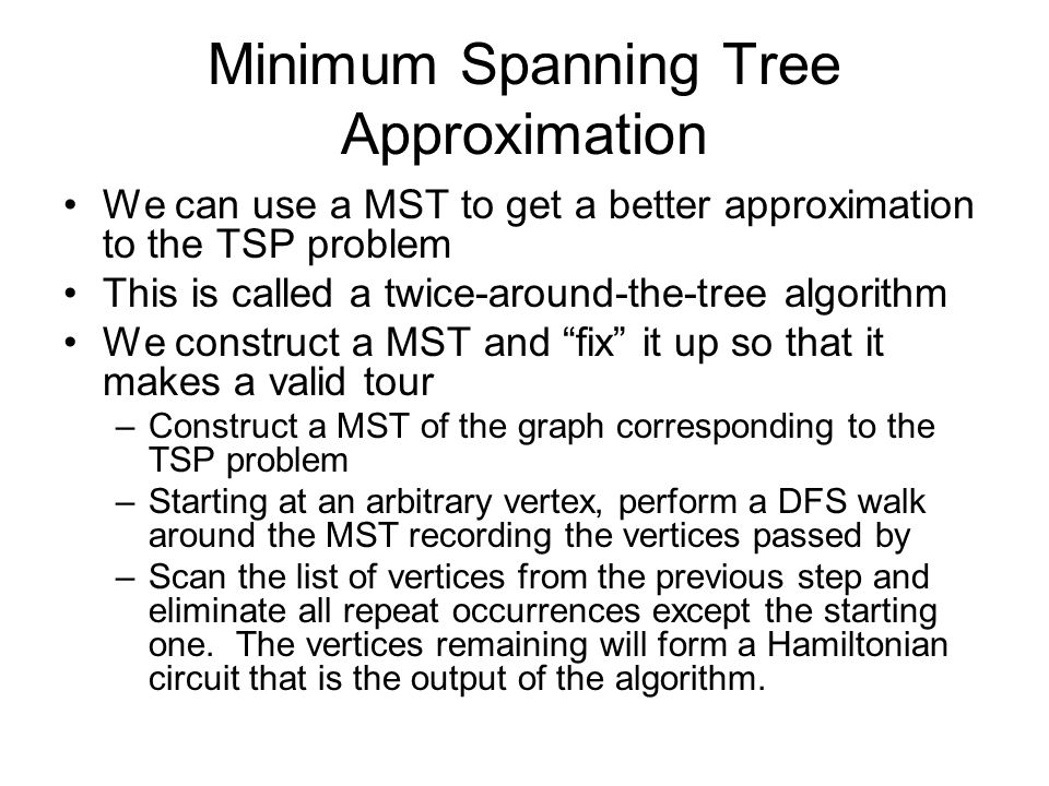 Minimum Spanning Tree Approximation We can use a MST to get a better approximation to the TSP problem This is called a twice-around-the-tree algorithm We construct a MST and fix it up so that it makes a valid tour –Construct a MST of the graph corresponding to the TSP problem –Starting at an arbitrary vertex, perform a DFS walk around the MST recording the vertices passed by –Scan the list of vertices from the previous step and eliminate all repeat occurrences except the starting one.