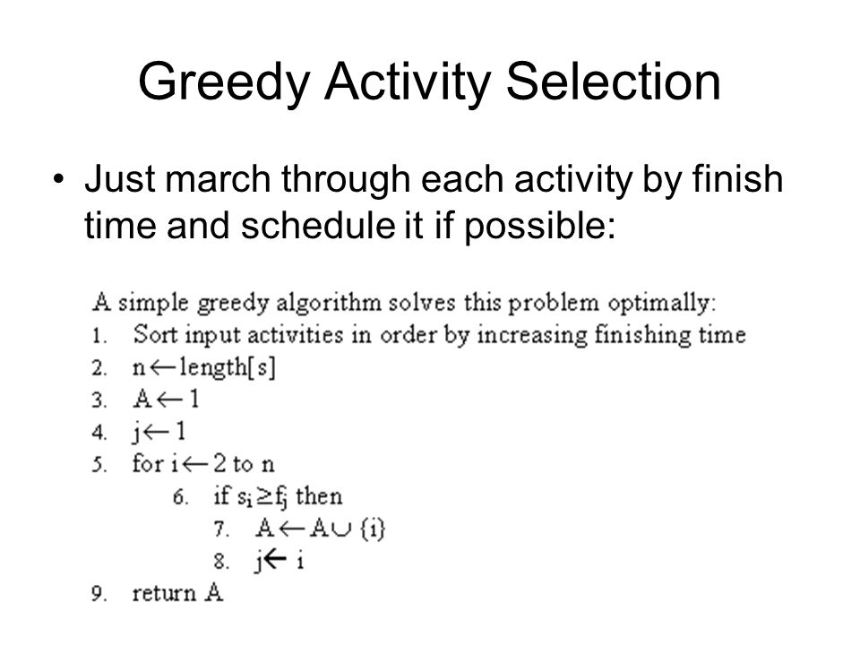 Greedy Activity Selection Just march through each activity by finish time and schedule it if possible: