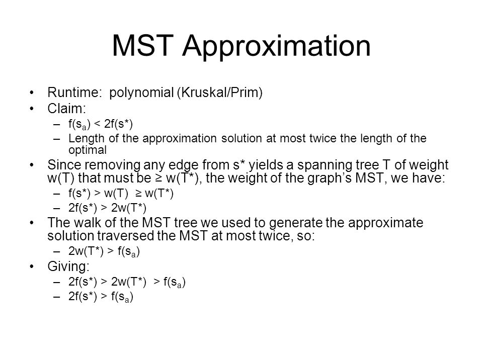 MST Approximation Runtime: polynomial (Kruskal/Prim) Claim: –f(s a ) < 2f(s*) –Length of the approximation solution at most twice the length of the op