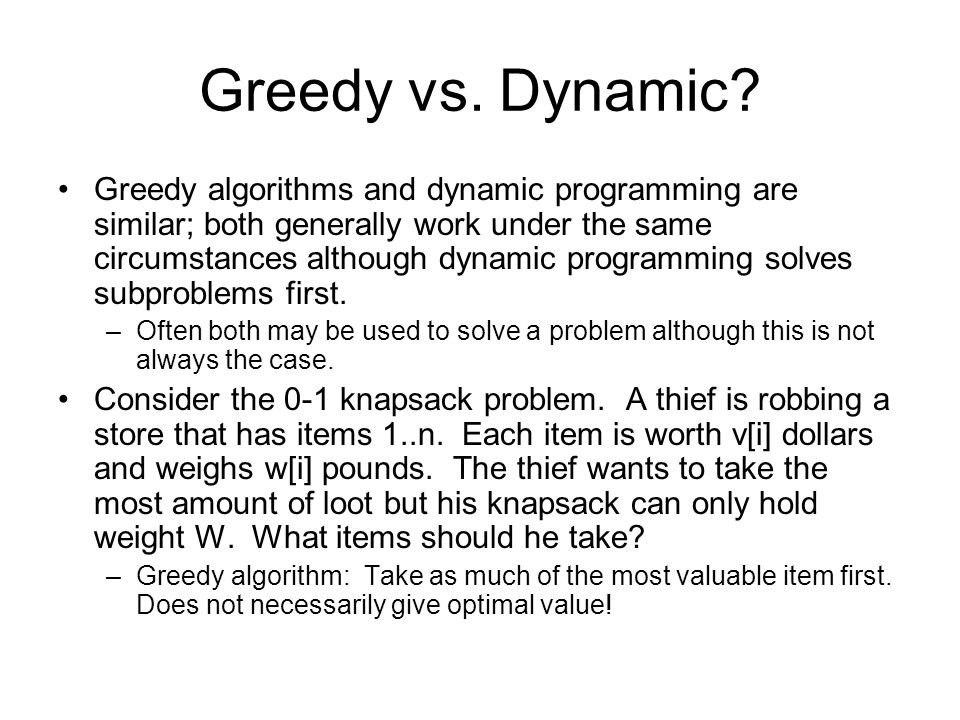 Greedy vs. Dynamic? Greedy algorithms and dynamic programming are similar; both generally work under the same circumstances although dynamic programmi