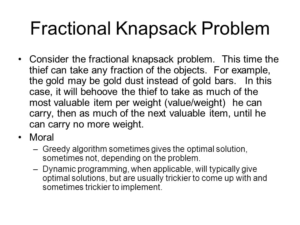 Fractional Knapsack Problem Consider the fractional knapsack problem. This time the thief can take any fraction of the objects. For example, the gold