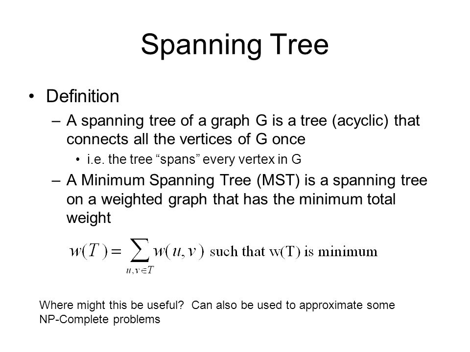 "Spanning Tree Definition –A spanning tree of a graph G is a tree (acyclic) that connects all the vertices of G once i.e. the tree ""spans"" every vertex"