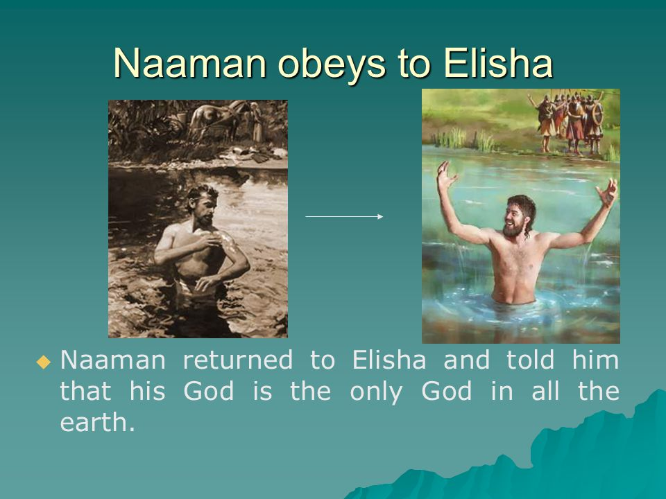 Naaman obeys to Elisha   Naaman returned to Elisha and told him that his God is the only God in all the earth.