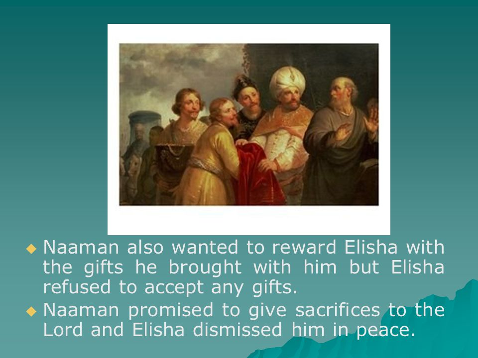  Naaman also wanted to reward Elisha with the gifts he brought with him but Elisha refused to accept any gifts.
