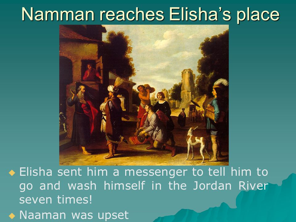 Namman reaches Elisha's place   Elisha sent him a messenger to tell him to go and wash himself in the Jordan River seven times.