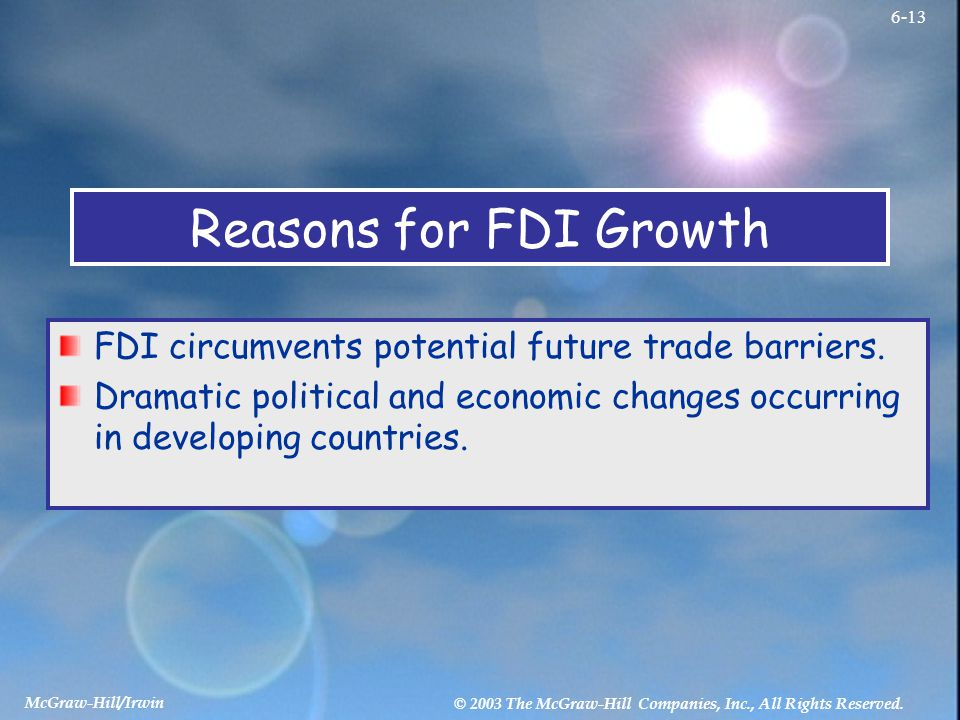 McGraw-Hill/Irwin © 2003 The McGraw-Hill Companies, Inc., All Rights Reserved. 6-13 Reasons for FDI Growth FDI circumvents potential future trade barr