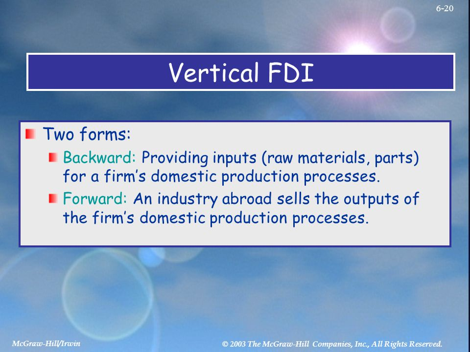 McGraw-Hill/Irwin © 2003 The McGraw-Hill Companies, Inc., All Rights Reserved. 6-20 Vertical FDI Two forms: Backward: Providing inputs (raw materials,