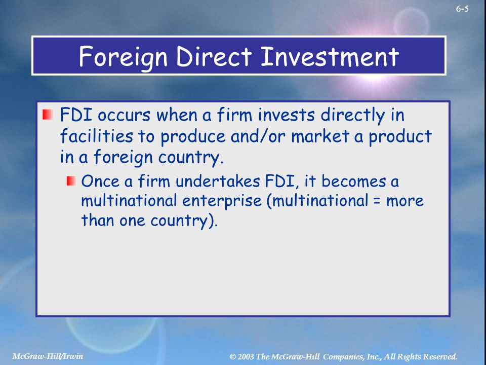 McGraw-Hill/Irwin © 2003 The McGraw-Hill Companies, Inc., All Rights Reserved. 6-5 Foreign Direct Investment FDI occurs when a firm invests directly i