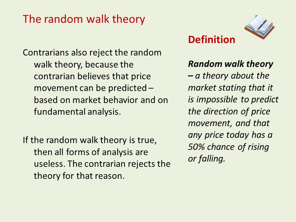 Definition The random walk theory Contrarians also reject the random walk theory, because the contrarian believes that price movement can be predicted – based on market behavior and on fundamental analysis.