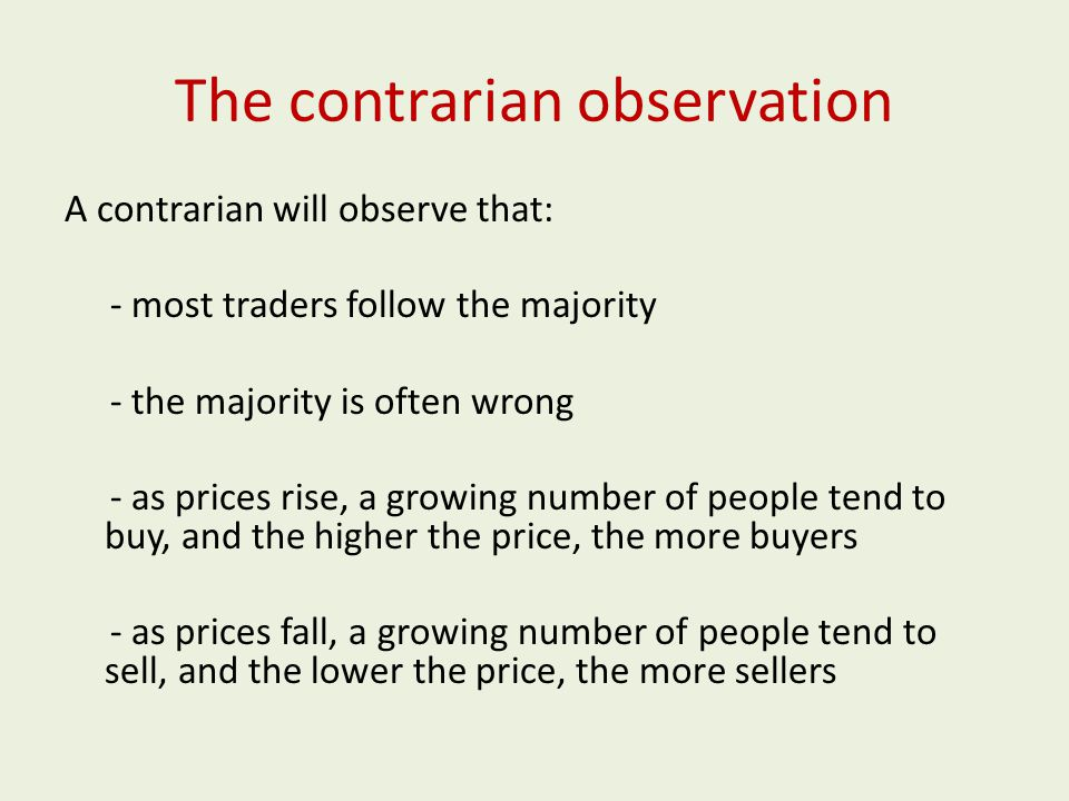The contrarian observation A contrarian will observe that: - most traders follow the majority - the majority is often wrong - as prices rise, a growing number of people tend to buy, and the higher the price, the more buyers - as prices fall, a growing number of people tend to sell, and the lower the price, the more sellers