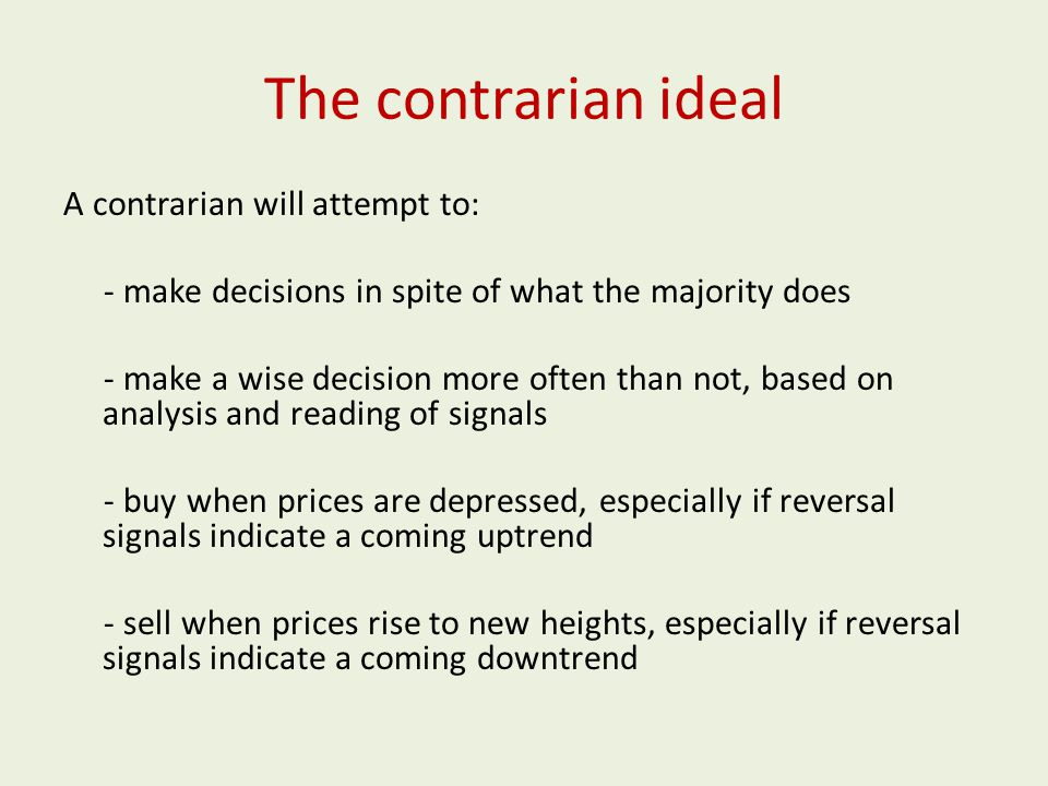 The contrarian ideal A contrarian will attempt to: - make decisions in spite of what the majority does - make a wise decision more often than not, based on analysis and reading of signals - buy when prices are depressed, especially if reversal signals indicate a coming uptrend - sell when prices rise to new heights, especially if reversal signals indicate a coming downtrend