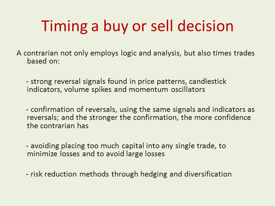 Timing a buy or sell decision A contrarian not only employs logic and analysis, but also times trades based on: - strong reversal signals found in price patterns, candlestick indicators, volume spikes and momentum oscillators - confirmation of reversals, using the same signals and indicators as reversals; and the stronger the confirmation, the more confidence the contrarian has - avoiding placing too much capital into any single trade, to minimize losses and to avoid large losses - risk reduction methods through hedging and diversification