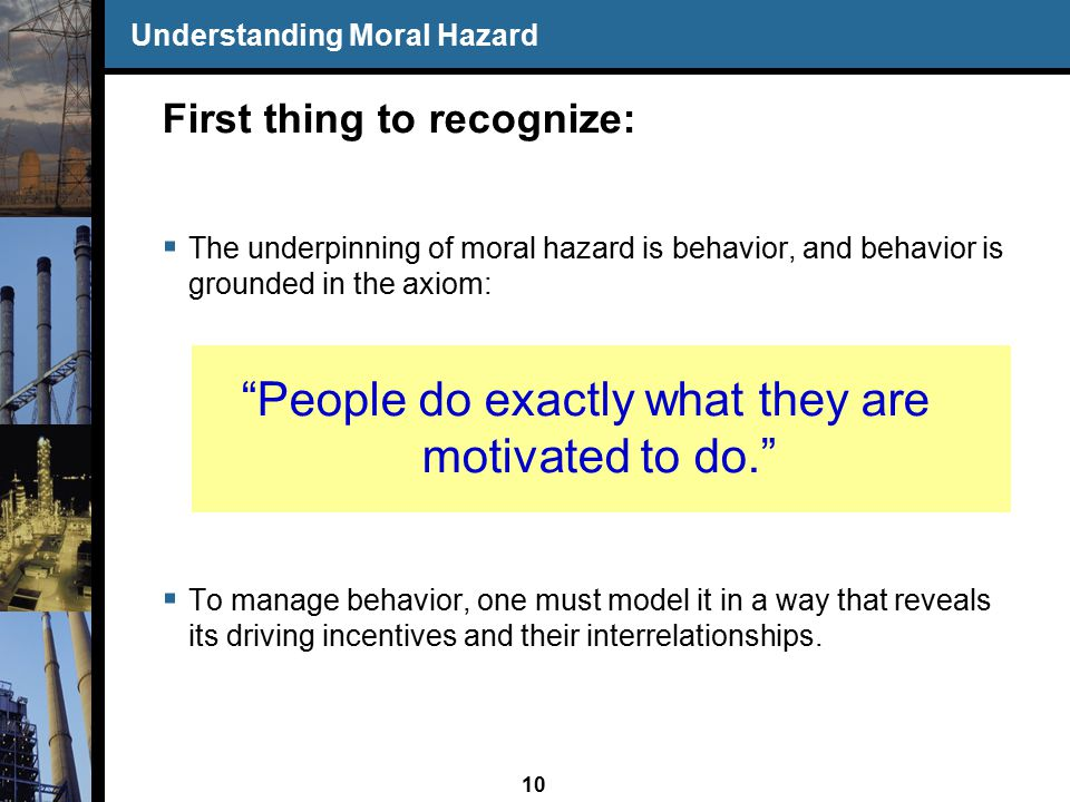 10 Understanding Moral Hazard First thing to recognize:  The underpinning of moral hazard is behavior, and behavior is grounded in the axiom: People do exactly what they are motivated to do.  To manage behavior, one must model it in a way that reveals its driving incentives and their interrelationships.