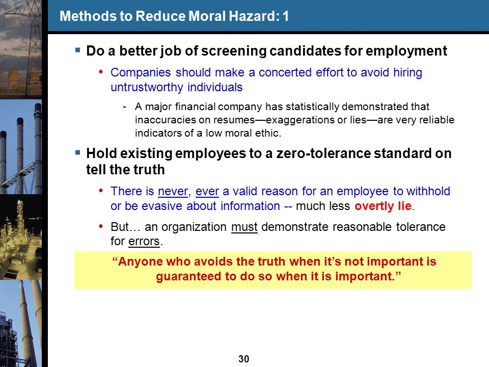 30 Methods to Reduce Moral Hazard: 1  Do a better job of screening candidates for employment Companies should make a concerted effort to avoid hiring untrustworthy individuals -A major financial company has statistically demonstrated that inaccuracies on resumes—exaggerations or lies—are very reliable indicators of a low moral ethic.