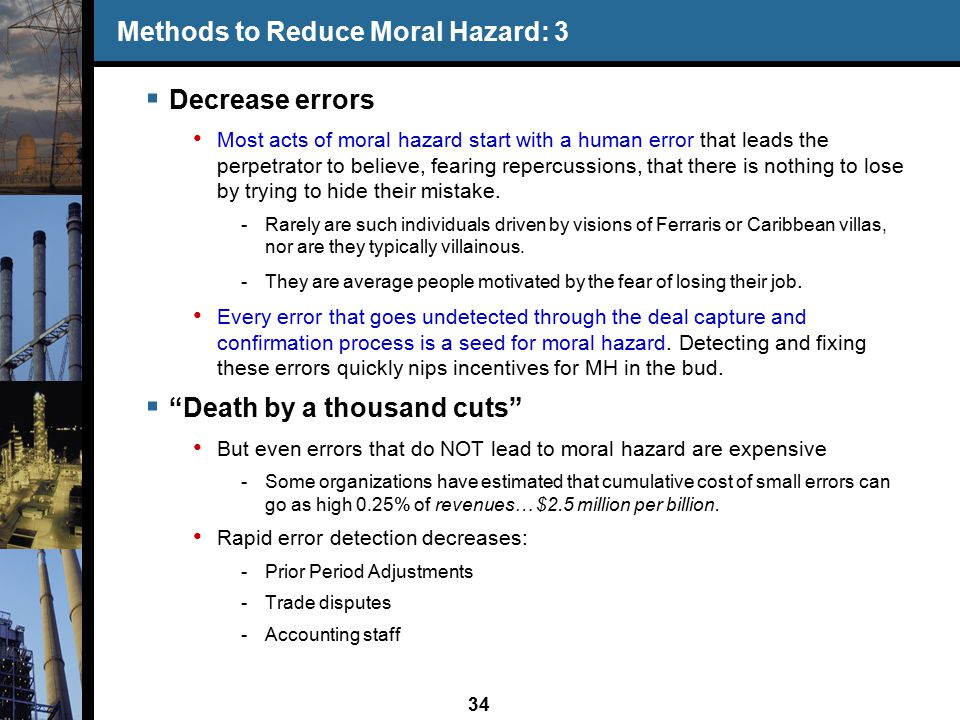 34 Methods to Reduce Moral Hazard: 3  Decrease errors Most acts of moral hazard start with a human error that leads the perpetrator to believe, fearing repercussions, that there is nothing to lose by trying to hide their mistake.